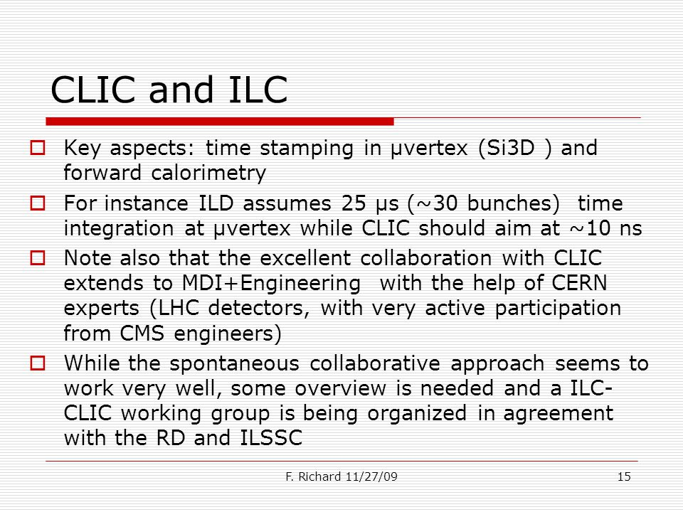 CLIC and ILC Key aspects: time stamping in µvertex (Si3D ) and forward calorimetry For instance ILD assumes 25 µs (~30 bunches) time integration at µvertex while CLIC should aim at ~10 ns Note also that the excellent collaboration with CLIC extends to MDI+Engineering with the help of CERN experts (LHC detectors, with very active participation from CMS engineers) While the spontaneous collaborative approach seems to work very well, some overview is needed and a ILC- CLIC working group is being organized in agreement with the RD and ILSSC F.