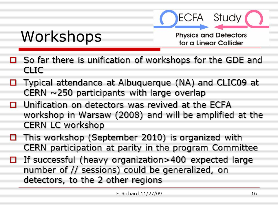 Workshops So far there is unification of workshops for the GDE and CLIC So far there is unification of workshops for the GDE and CLIC Typical attendance at Albuquerque (NA) and CLIC09 at CERN ~250 participants with large overlap Typical attendance at Albuquerque (NA) and CLIC09 at CERN ~250 participants with large overlap Unification on detectors was revived at the ECFA workshop in Warsaw (2008) and will be amplified at the CERN LC workshop Unification on detectors was revived at the ECFA workshop in Warsaw (2008) and will be amplified at the CERN LC workshop This workshop (September 2010) is organized with CERN participation at parity in the program Committee This workshop (September 2010) is organized with CERN participation at parity in the program Committee If successful (heavy organization>400 expected large number of // sessions) could be generalized, on detectors, to the 2 other regions If successful (heavy organization>400 expected large number of // sessions) could be generalized, on detectors, to the 2 other regions F.