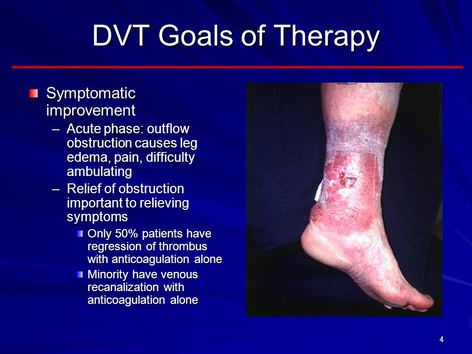 4 DVT Goals of Therapy Symptomatic improvement –Acute phase: outflow obstruction causes leg edema, pain, difficulty ambulating –Relief of obstruction