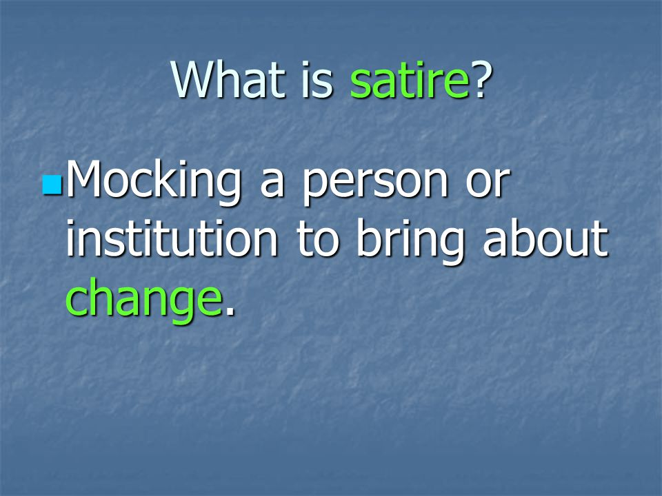 What is satire. Mocking a person or institution to bring about change.