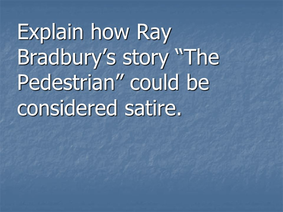 Explain how Ray Bradburys story The Pedestrian could be considered satire.