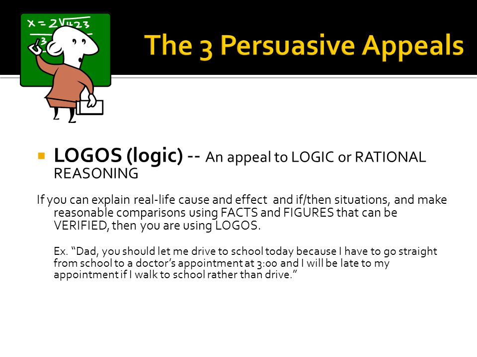 LOGOS (logic) -- An appeal to LOGIC or RATIONAL REASONING If you can explain real-life cause and effect and if/then situations, and make reasonable co