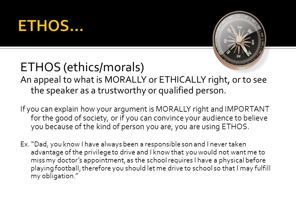 ETHOS (ethics/morals) An appeal to what is MORALLY or ETHICALLY right, or to see the speaker as a trustworthy or qualified person. If you can explain