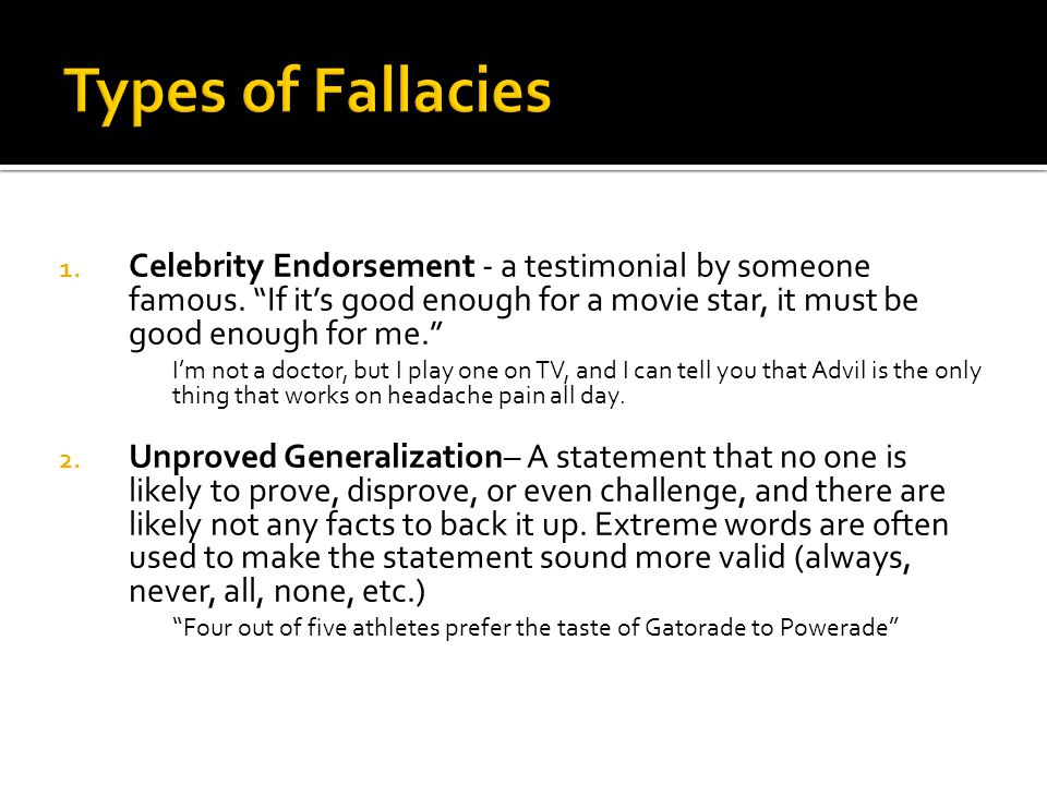 Types of Fallacies 1. Celebrity Endorsement - a testimonial by someone famous. If its good enough for a movie star, it must be good enough for me. Im
