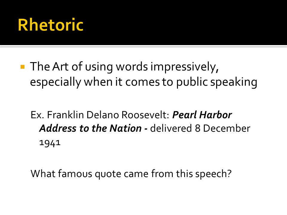 The Art of using words impressively, especially when it comes to public speaking Ex. Franklin Delano Roosevelt: Pearl Harbor Address to the Nation - d