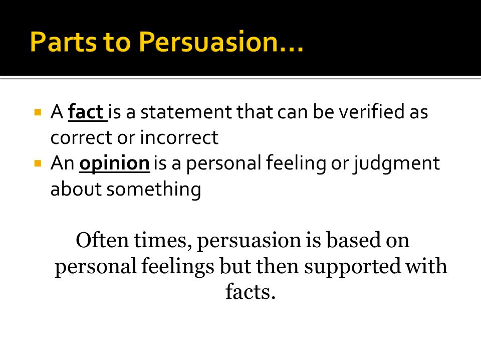 A fact is a statement that can be verified as correct or incorrect An opinion is a personal feeling or judgment about something Often times, persuasio