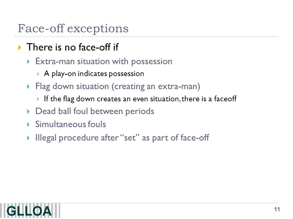 11 Face-off exceptions There is no face-off if Extra-man situation with possession A play-on indicates possession Flag down situation (creating an ext