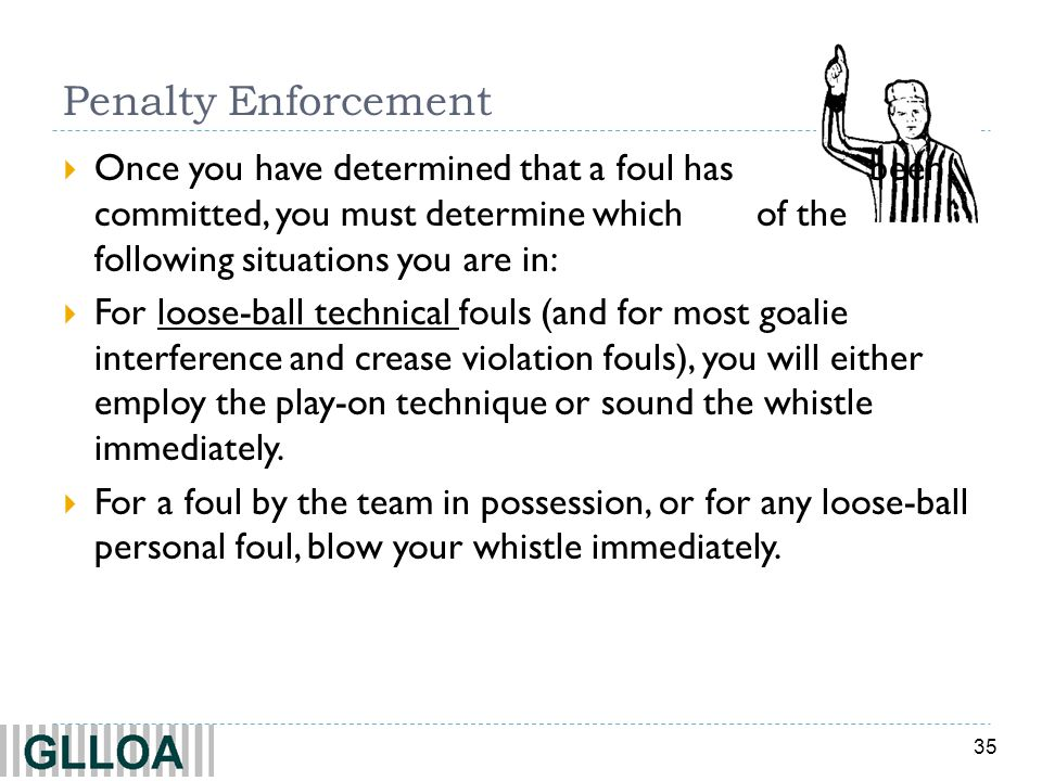 35 Penalty Enforcement Once you have determined that a foul has been committed, you must determine which of the following situations you are in: For l