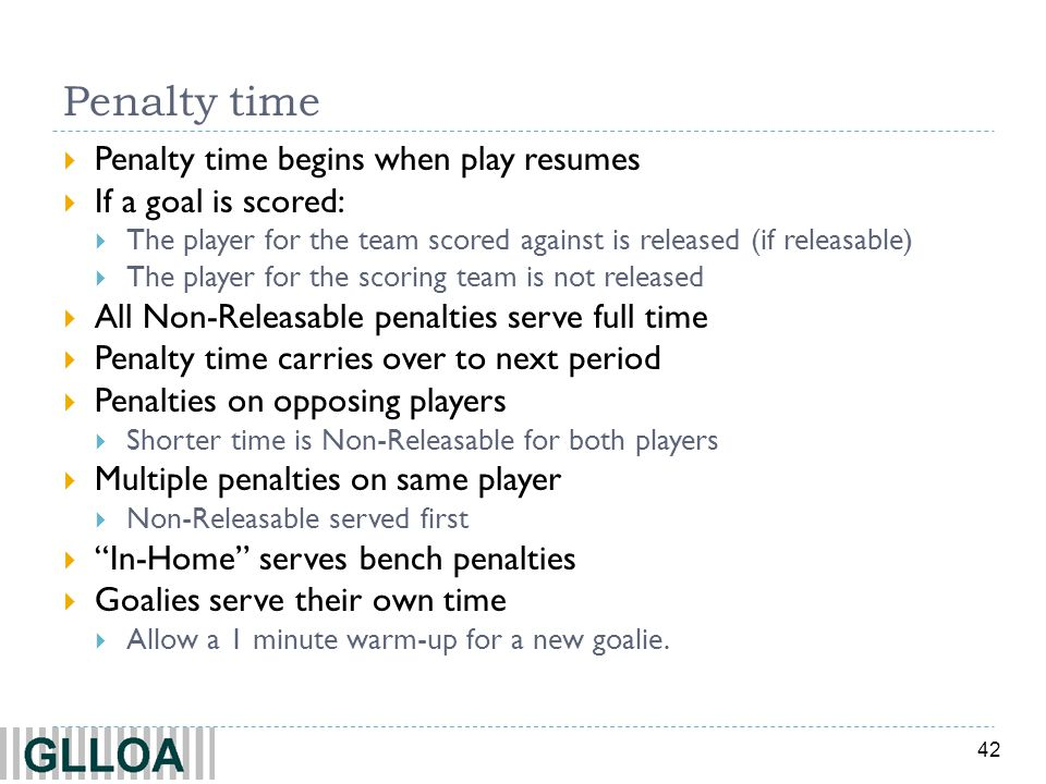 42 Penalty time Penalty time begins when play resumes If a goal is scored: The player for the team scored against is released (if releasable) The play
