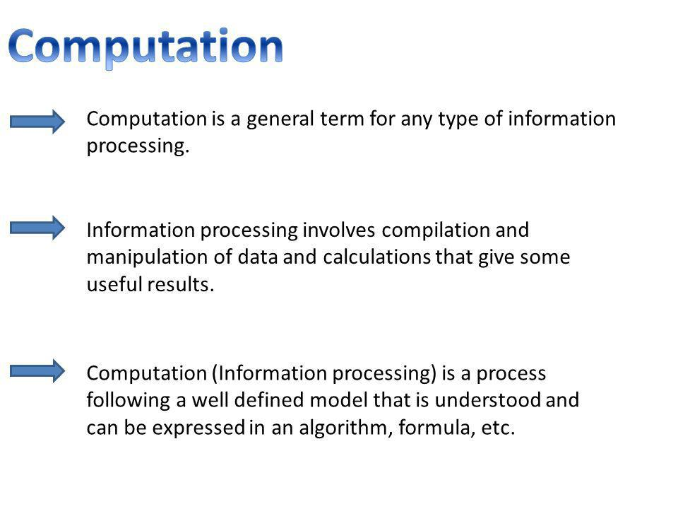 Computation is a general term for any type of information processing. Information processing involves compilation and manipulation of data and calcula