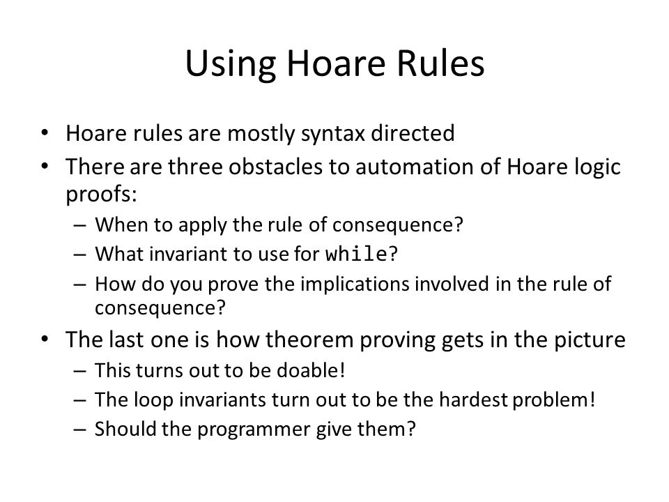Using Hoare Rules Hoare rules are mostly syntax directed There are three obstacles to automation of Hoare logic proofs: – When to apply the rule of consequence.