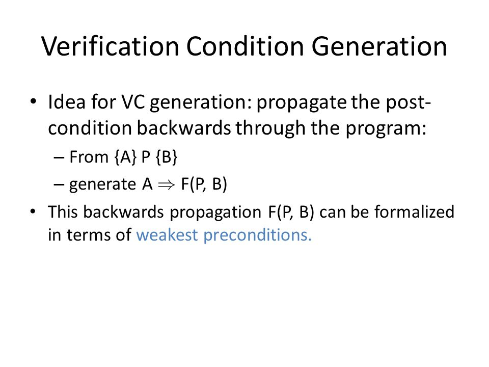 Verification Condition Generation Idea for VC generation: propagate the post- condition backwards through the program: – From {A} P {B} – generate A ) F(P, B) This backwards propagation F(P, B) can be formalized in terms of weakest preconditions.