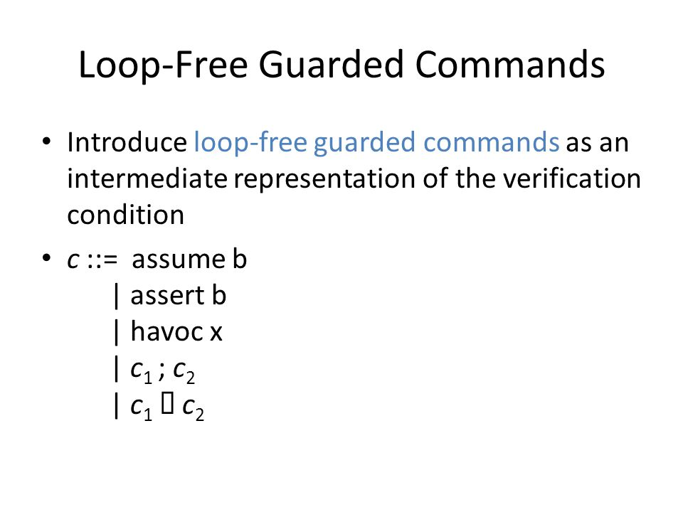 Loop-Free Guarded Commands Introduce loop-free guarded commands as an intermediate representation of the verification condition c ::= assume b | assert b | havoc x | c 1 ; c 2 | c 1 c 2