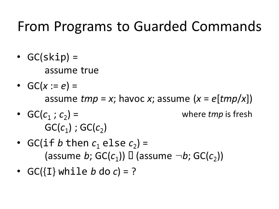From Programs to Guarded Commands GC( skip ) = assume true GC(x := e) = assume tmp = x; havoc x; assume (x = e[tmp/x]) GC(c 1 ; c 2 ) = GC(c 1 ) ; GC(c 2 ) GC( if b then c 1 else c 2 ) = (assume b; GC(c 1 )) (assume : b; GC(c 2 )) GC({ I } while b do c) = .