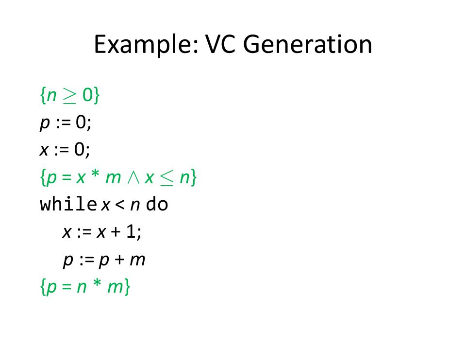 Example: VC Generation {n ¸ 0} p := 0; x := 0; {p = x * m Æ x · n} while x < n do x := x + 1; p := p + m {p = n * m}