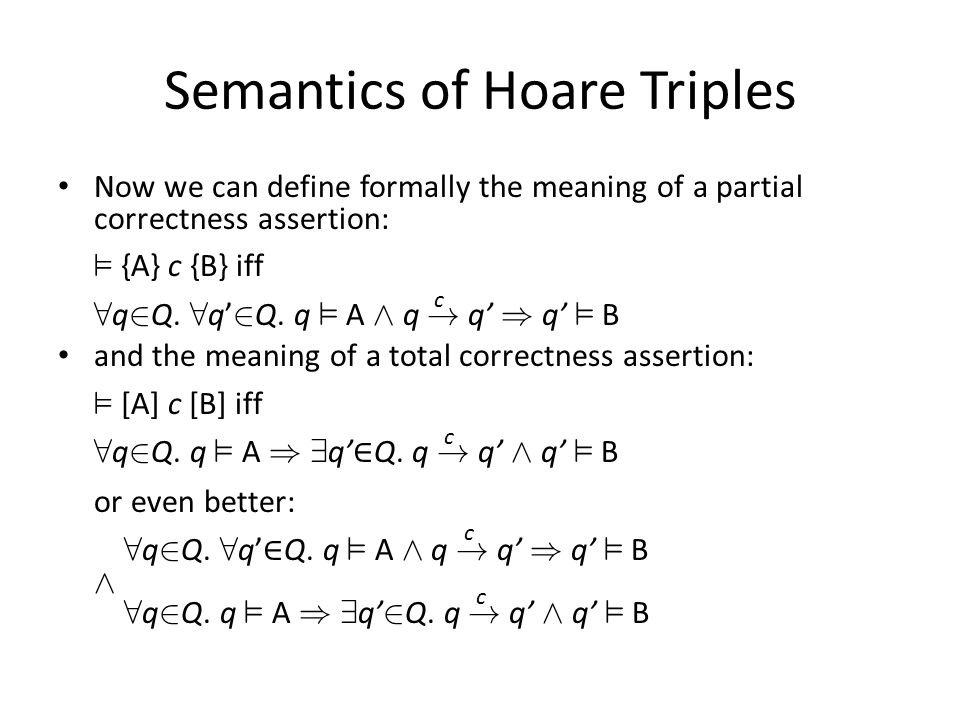 Semantics of Hoare Triples Now we can define formally the meaning of a partial correctness assertion: ² {A} c {B} iff 8 q 2 Q.