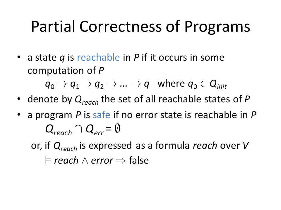 Partial Correctness of Programs a state q is reachable in P if it occurs in some computation of P q 0 .