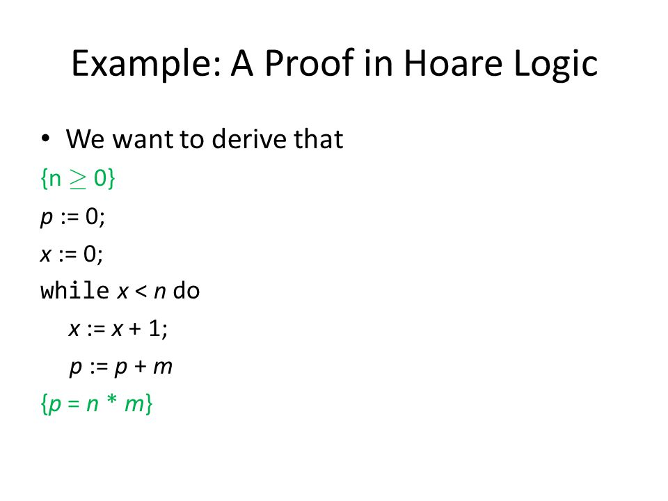 Example: A Proof in Hoare Logic We want to derive that {n ¸ 0} p := 0; x := 0; while x < n do x := x + 1; p := p + m {p = n * m}