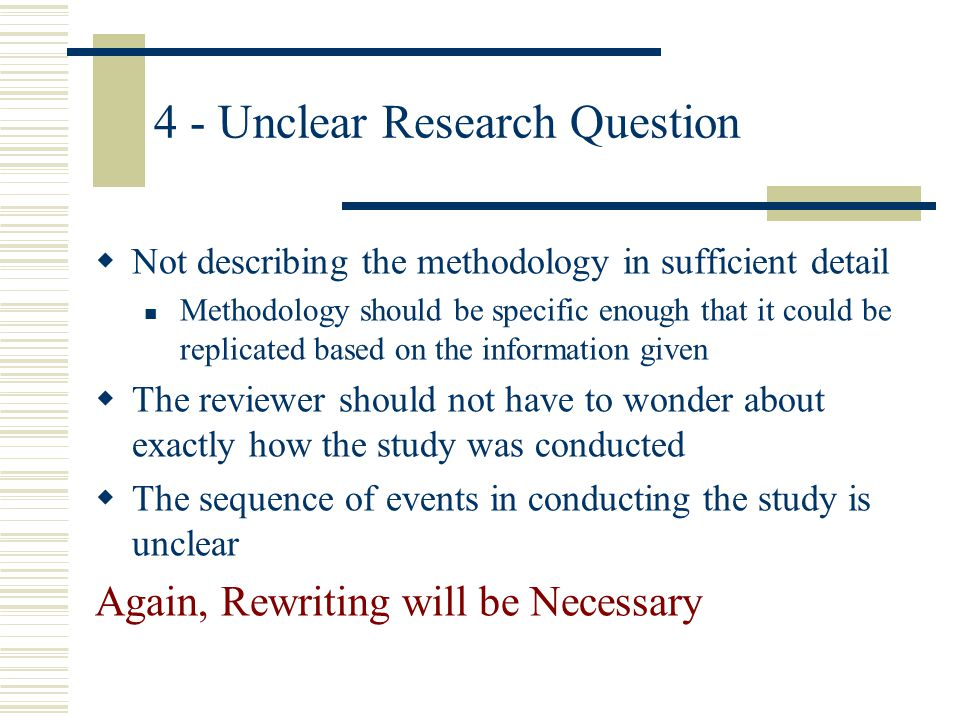 4 - Unclear Research Question Not describing the methodology in sufficient detail Methodology should be specific enough that it could be replicated ba