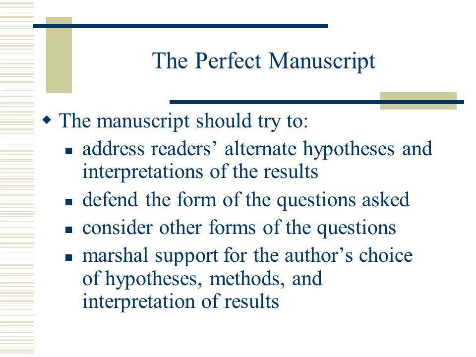 The Perfect Manuscript The manuscript should try to: address readers alternate hypotheses and interpretations of the results defend the form of the qu