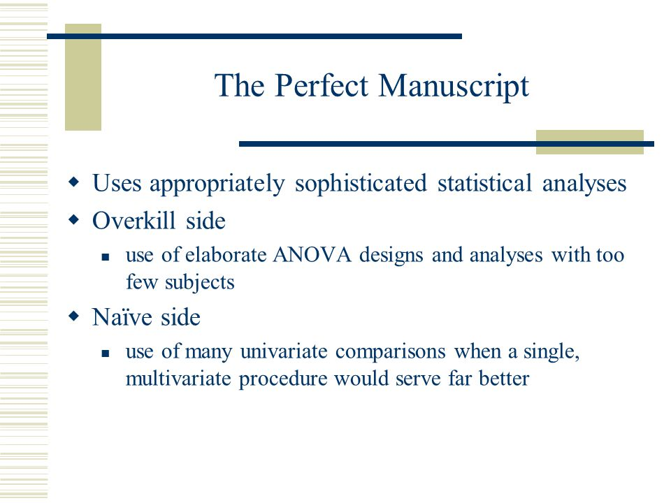 The Perfect Manuscript Uses appropriately sophisticated statistical analyses Overkill side use of elaborate ANOVA designs and analyses with too few su