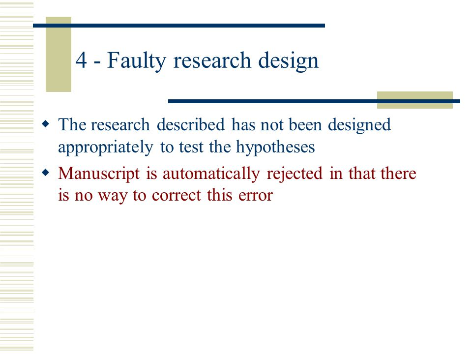 4 - Faulty research design The research described has not been designed appropriately to test the hypotheses Manuscript is automatically rejected in t