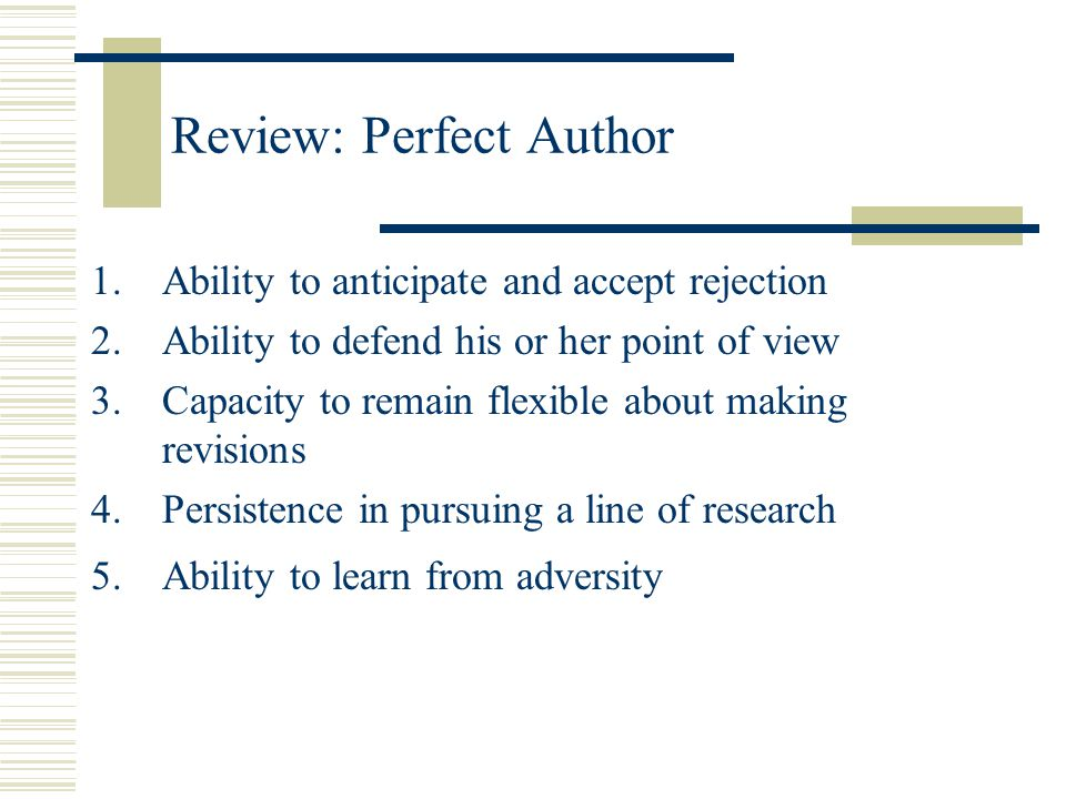 Review: Perfect Author 1.Ability to anticipate and accept rejection 2.Ability to defend his or her point of view 3.Capacity to remain flexible about m