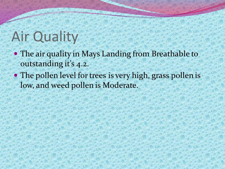 Air Quality The air quality in Mays Landing from Breathable to outstanding its 4.2. The pollen level for trees is very high, grass pollen is low, and