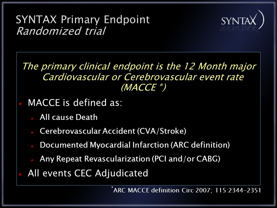 SYNTAX Primary Endpoint Randomized trial The primary clinical endpoint is the 12 Month major Cardiovascular or Cerebrovascular event rate (MACCE * ) MACCE is defined as: All cause Death Cerebrovascular Accident (CVA/Stroke) Documented Myocardial Infarction (ARC definition) Any Repeat Revascularization (PCI and/or CABG) All events CEC Adjudicated * ARC MACCE definition Circ 2007; 115:2344-2351