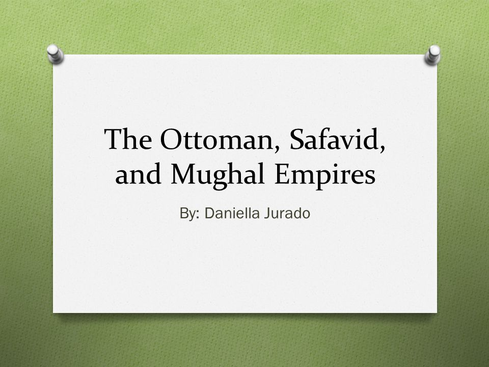 The Ottoman, Safavid, and Mughal Empires By: Daniella Jurado