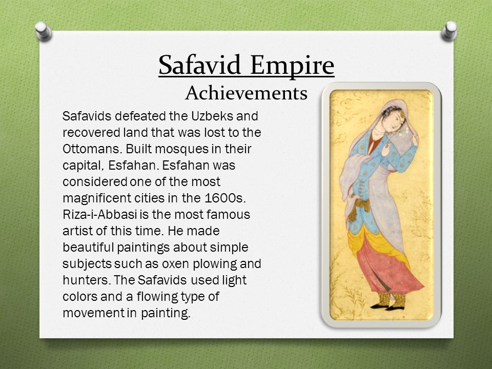 Safavid Empire Achievements Safavids defeated the Uzbeks and recovered land that was lost to the Ottomans. Built mosques in their capital, Esfahan. Es