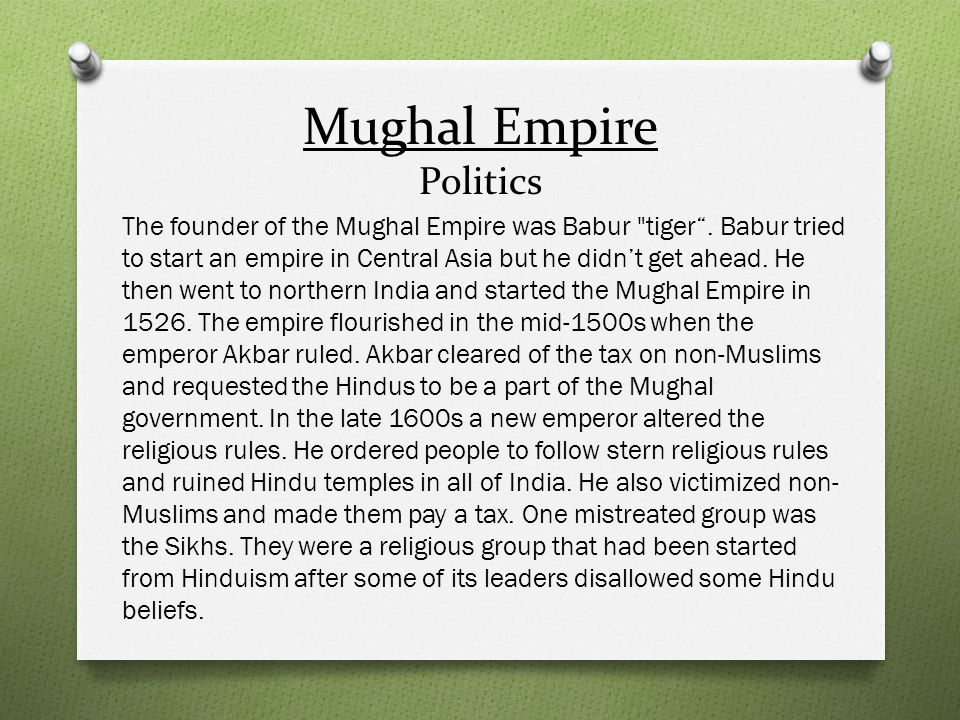 Mughal Empire Politics The founder of the Mughal Empire was Babur