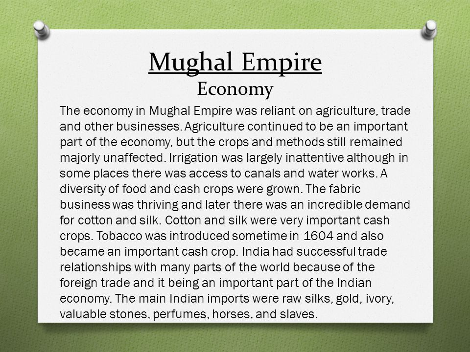Mughal Empire Economy The economy in Mughal Empire was reliant on agriculture, trade and other businesses. Agriculture continued to be an important pa