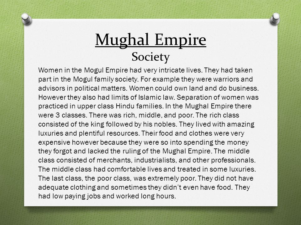 Mughal Empire Society Women in the Mogul Empire had very intricate lives. They had taken part in the Mogul family society. For example they were warri