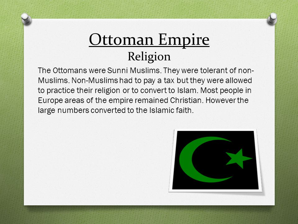Ottoman Empire Religion The Ottomans were Sunni Muslims. They were tolerant of non- Muslims. Non-Muslims had to pay a tax but they were allowed to pra