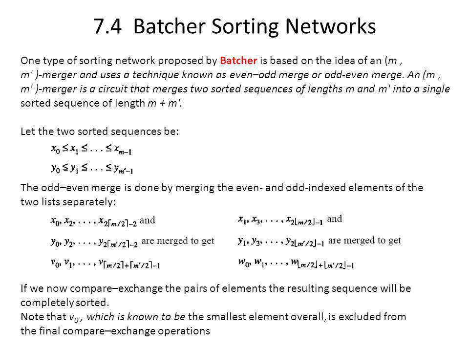 7.4 Batcher Sorting Networks One type of sorting network proposed by Batcher is based on the idea of an (m, m )-merger and uses a technique known as even–odd merge or odd-even merge.