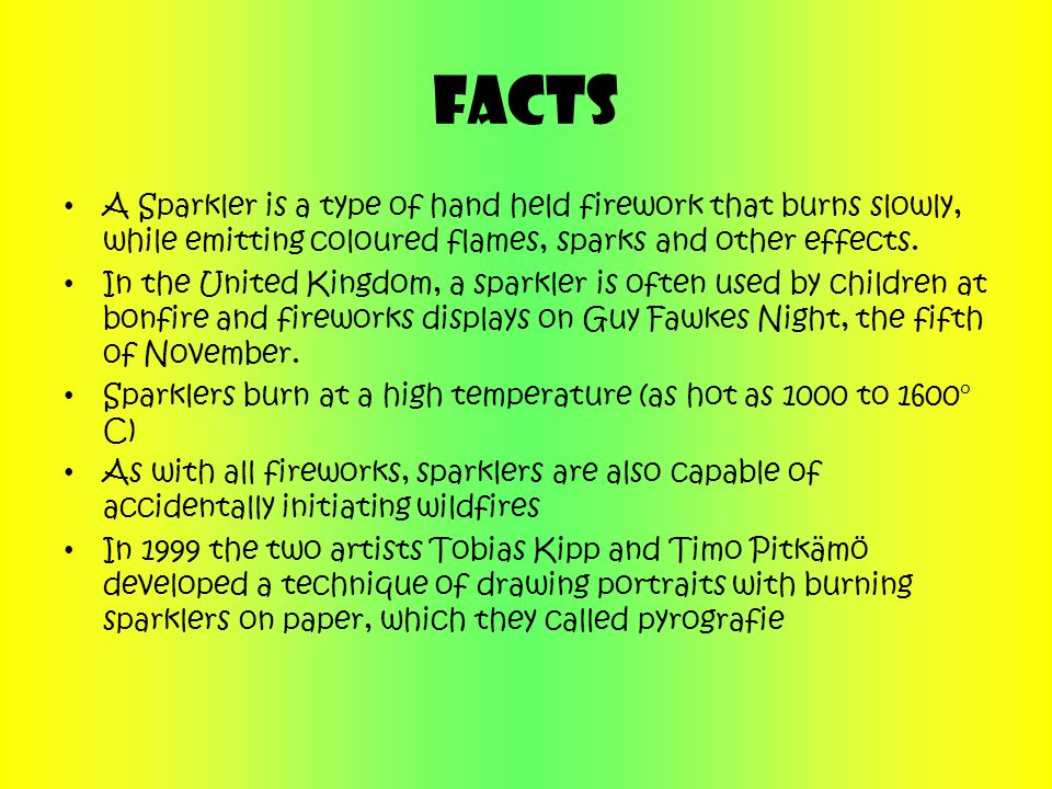 Facts A Sparkler is a type of hand held firework that burns slowly, while emitting coloured flames, sparks and other effects.