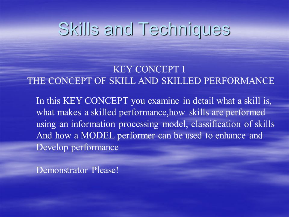 Skills and Techniques KEY CONCEPT 1 THE CONCEPT OF SKILL AND SKILLED PERFORMANCE In this KEY CONCEPT you examine in detail what a skill is, what makes