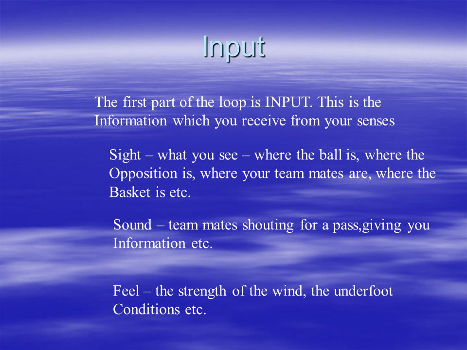 Input The first part of the loop is INPUT. This is the Information which you receive from your senses Sound – team mates shouting for a pass,giving yo