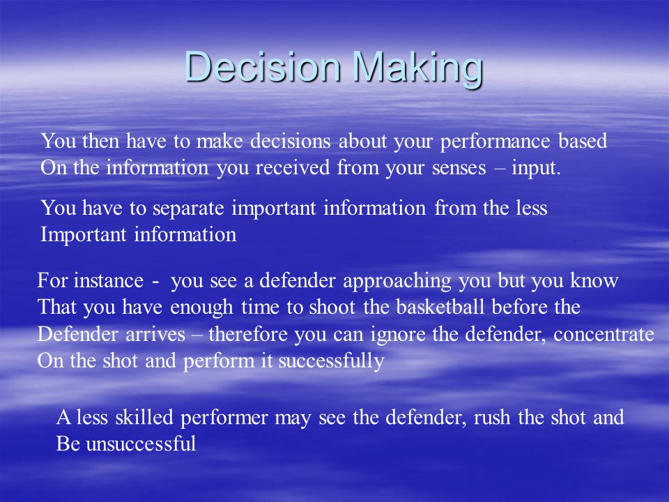 Decision Making You then have to make decisions about your performance based On the information you received from your senses – input. You have to sep