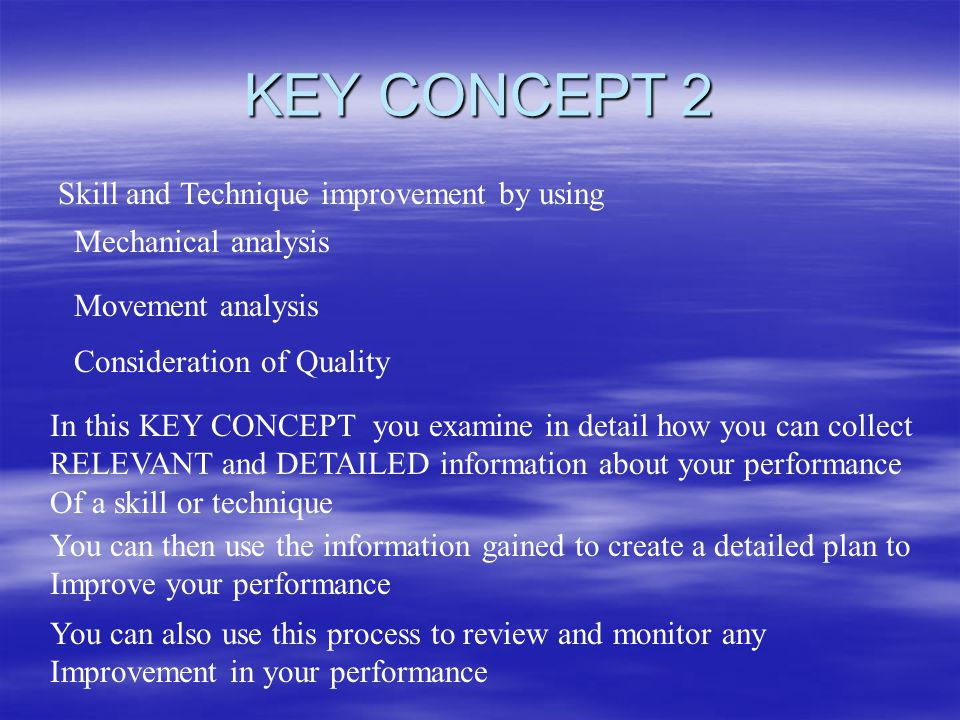 KEY CONCEPT 2 Skill and Technique improvement by using Mechanical analysis Movement analysis Consideration of Quality In this KEY CONCEPT you examine