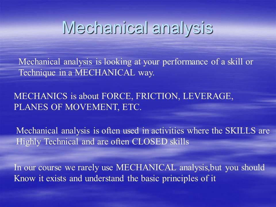 Mechanical analysis Mechanical analysis is looking at your performance of a skill or Technique in a MECHANICAL way. MECHANICS is about FORCE, FRICTION