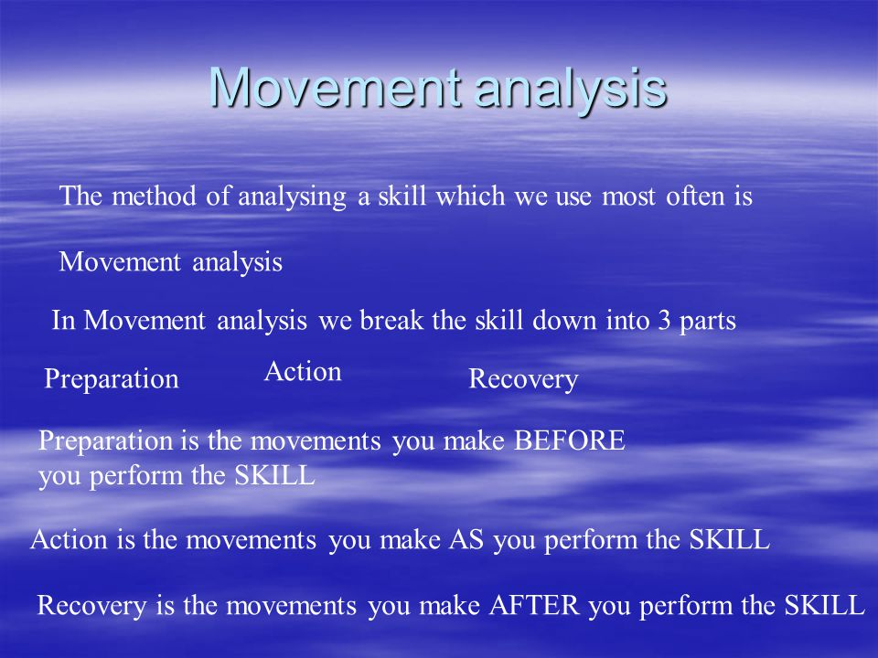 Movement analysis The method of analysing a skill which we use most often is Movement analysis In Movement analysis we break the skill down into 3 par