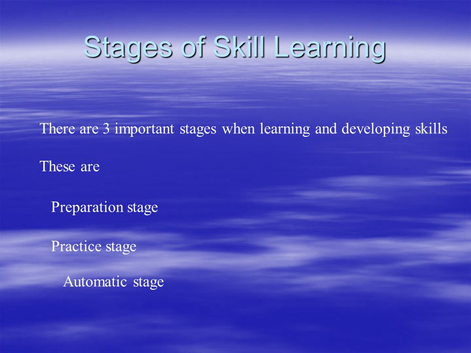 Stages of Skill Learning There are 3 important stages when learning and developing skills These are Preparation stage Practice stage Automatic stage