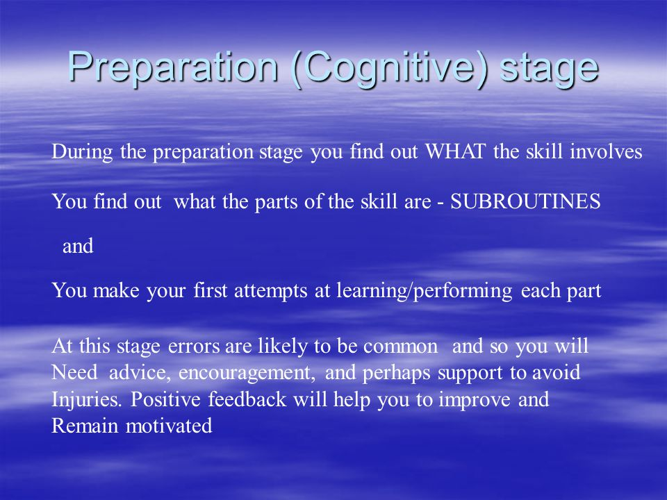 Preparation (Cognitive) stage During the preparation stage you find out WHAT the skill involves You find out what the parts of the skill are - SUBROUT