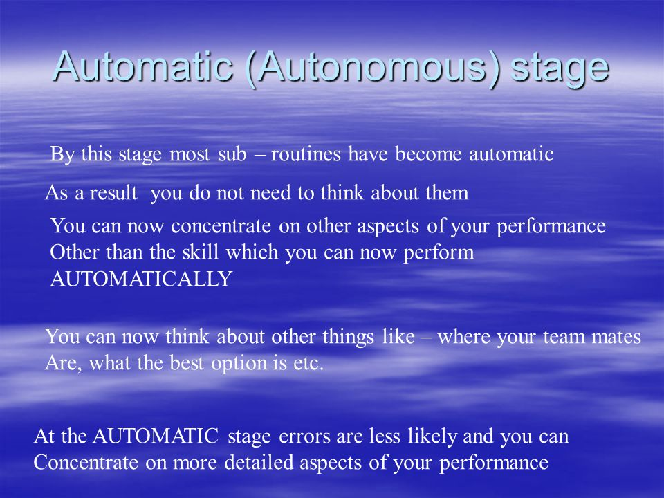 Automatic (Autonomous) stage By this stage most sub – routines have become automatic As a result you do not need to think about them You can now conce