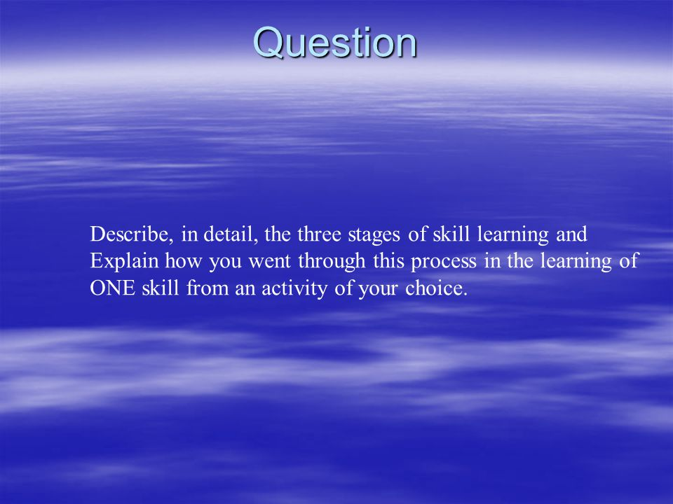 Question Describe, in detail, the three stages of skill learning and Explain how you went through this process in the learning of ONE skill from an ac