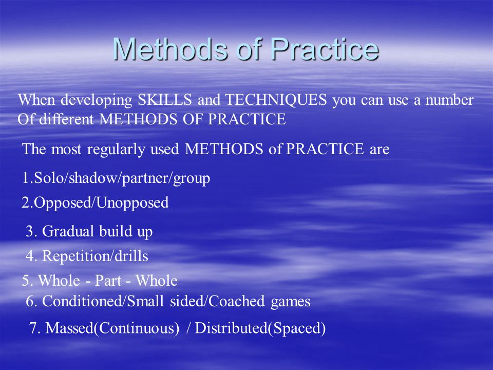Methods of Practice When developing SKILLS and TECHNIQUES you can use a number Of different METHODS OF PRACTICE The most regularly used METHODS of PRACTICE are 1.Solo/shadow/partner/group 2.Opposed/Unopposed 3.