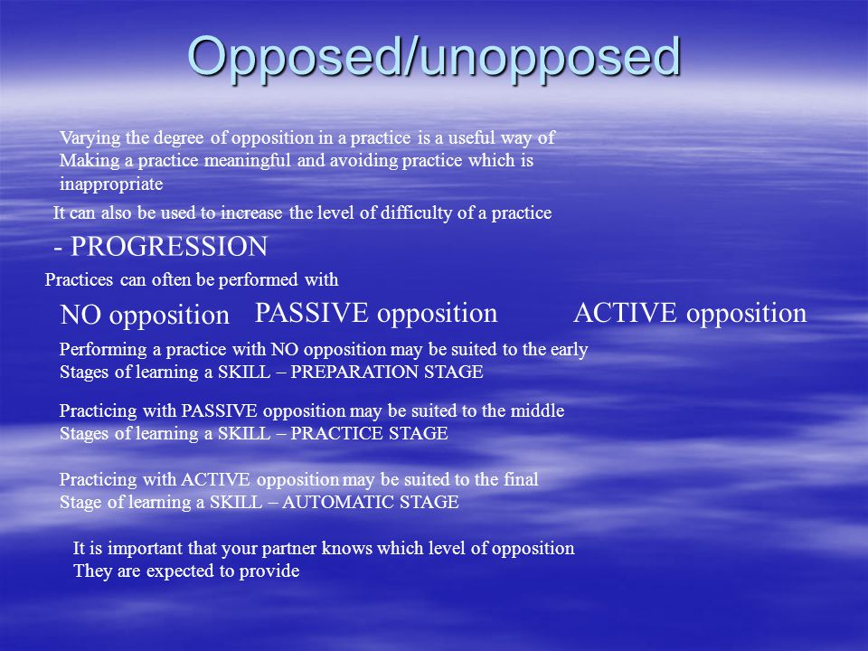 Opposed/unopposed Varying the degree of opposition in a practice is a useful way of Making a practice meaningful and avoiding practice which is inappr