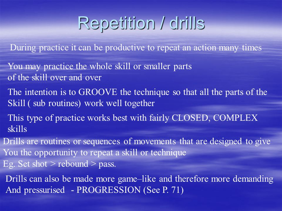Repetition / drills During practice it can be productive to repeat an action many times You may practice the whole skill or smaller parts of the skill